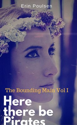 The Bounding Main Vol I Here there be Pirates by Erin Poulsen