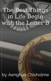 The Best Things in Life Begin with the  Letter B by Aenghus Chisholme