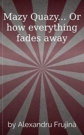 Mazy Quazy... Or how everything fades away by Alexandru Frujină