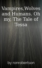 Vampires,Wolves and Humans. Oh my, The Tale of Tessa by ronrobertson