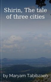 Shirin, The tale of three cities by Maryam Tabibzaeh