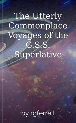 The Utterly Commonplace Voyages  of the  G.S.S. Superlative by rgferrell