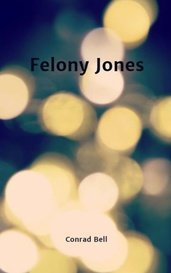 Felony Jones by Conrad Bell