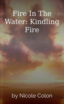 Fire In The Water: Kindling Fire by Nicole Colon