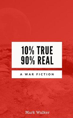10% true 90% real, a war fiction by Mark Walker