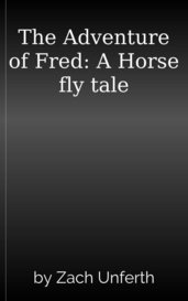 The Adventure of Fred: A Horse fly tale by Zach Unferth