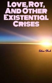 Love, Rot, And Other Existential Crises by Selene Flash