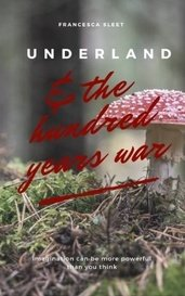 Underland and the Hundred Years War by Francesca Sleet