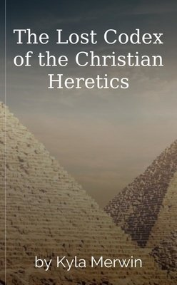 The Lost Codex of the Christian Heretics by Kyla Merwin