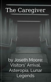 The Caregiver by Joseth Moore: Visitors' Arrival, Asteropia, Lunar Legends