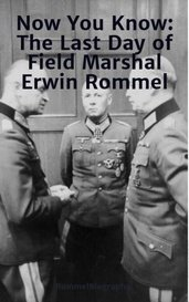 Now You Know: The Last Day of Field Marshal Erwin Rommel by RommelBiographer