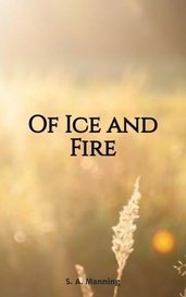 Of Ice and Fire by S. A. Manning