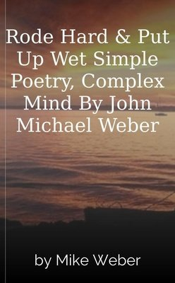 Rode Hard & Put Up Wet  Simple Poetry, Complex Mind  By  John Michael Weber by Mike Weber