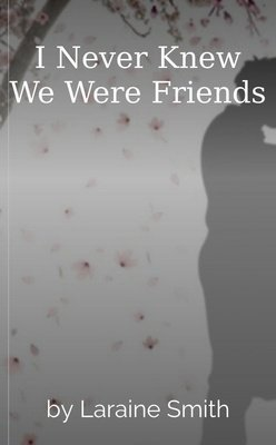 I Never Knew We Were Friends by Laraine Smith