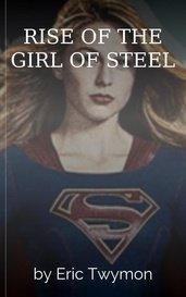 RISE OF THE GIRL OF STEEL by Eric Twymon