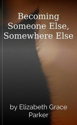 Becoming Someone Else, Somewhere Else by Elizabeth Grace Parker