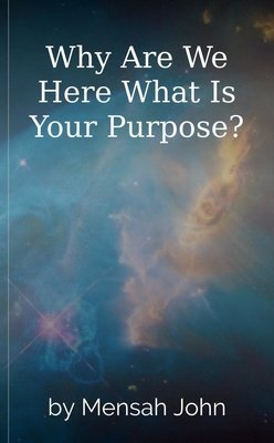 Why Are We Here What Is Your Purpose? by Mensah John