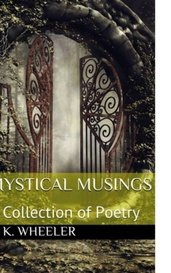 Mystical Musings: A Collection of Poetry by RKWheeler