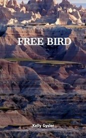 FREE BIRD by R.E. (Kelly) Gysler