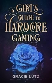 A Girl's Guide to Hardcore Gaming by Gracie Lutz
