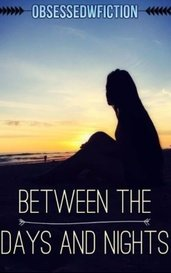 Between the Days and Nights by ObsessedwFiction