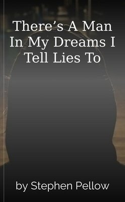 There's A Man In My Dreams I Tell Lies To by Stephen Pellow