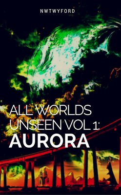 All Worlds Unseen vol 1: Aurora by nwtwyford