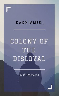 Daxo James: Colony of the Disloyal by Josh Hutchins