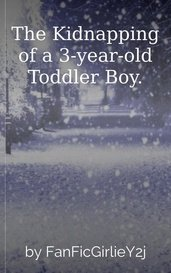 The Kidnapping of a 3-year-old Toddler Boy. by FanFicGirlieY2j