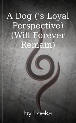 A Dog ('s Loyal Perspective) (Will Forever Remain) by Loeka