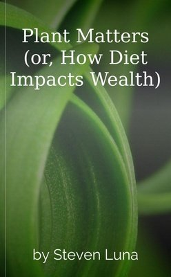 Plant Matters (or, How Diet Impacts Wealth) by Steven Luna