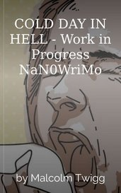 COLD DAY IN HELL - Work in Progress NaN0WriMo by Malcolm Twigg
