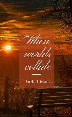 When worlds collide by Angela Christian