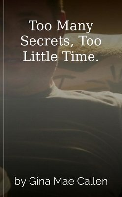 Too Many Secrets, Too Little Time. by Gina Mae Callen