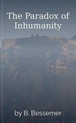 The Paradox of Inhumanity by B. Bessemer