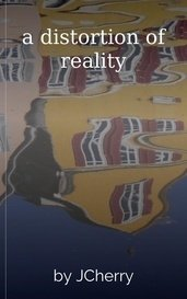 a distortion of reality by JCherry