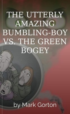 THE UTTERLY AMAZING BUMBLING-BOY VS. THE GREEN BOGEY by Mark Gorton