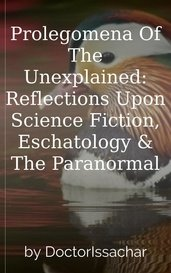 Prolegomena Of The Unexplained:  Reflections Upon Science Fiction, Eschatology & The Paranormal by DoctorIssachar