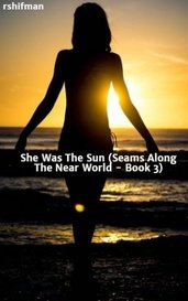 She Was The Sun  (Seams Along The Near World - Book 3) by rshifman