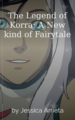 The Legend of Korra: A New kind of Fairytale by Jessica Arrieta