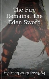 The Fire Remains: The Eden Sword by lovepenguins1984