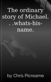 The ordinary story of Michael. . .whats-his-name. by Chris Picreame