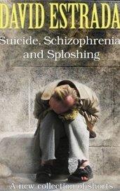 Suicide, Schizophrenia and Sploshing by David Estrada