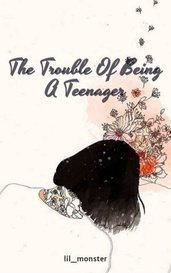 The Trouble Of Being A Teenager by lil_monster