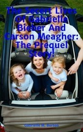 The Secert Lives Of Gabrielle Bieber And Carson Meagher: The Prequel Story! by Gabrielle M. Burton