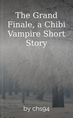 The Grand Finale, a Chibi Vampire Short Story by chs94