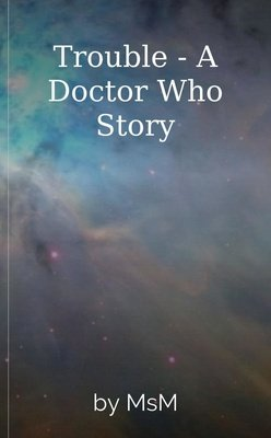 Trouble - A Doctor Who  Story by MsM