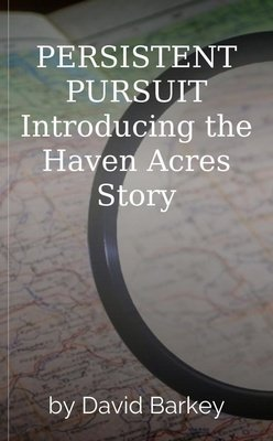 PERSISTENT PURSUIT  Introducing the Haven Acres Story by David Barkey