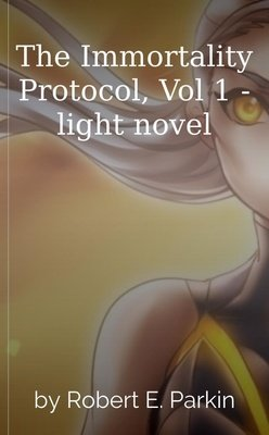 The Immortality Protocol, Vol 1 - light novel by Robert E. Parkin