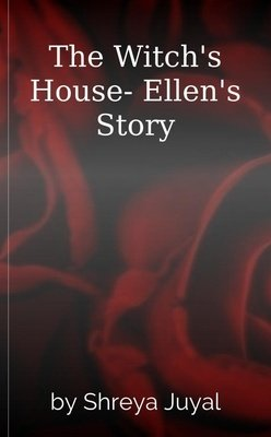 The Witch's House- Ellen's Story by Shreya Juyal